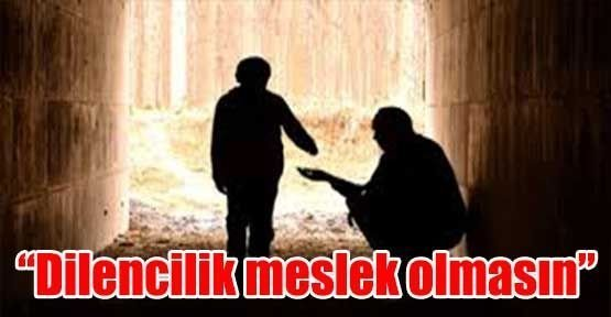 """""""Dilencilik meslek olmasın"""""""