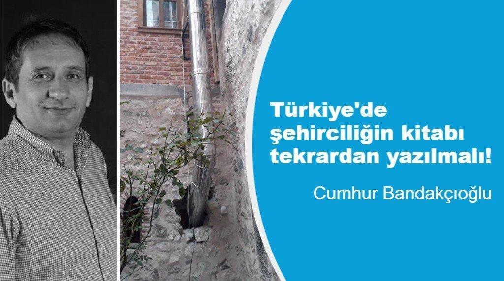 Türkiye'de şehirciliğin kitabı tekrardan yazılmalı!
