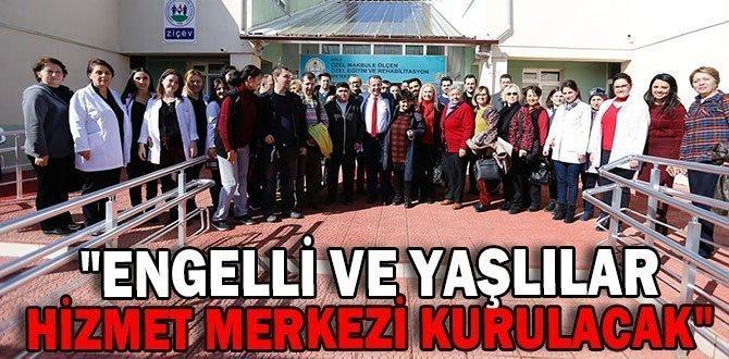 """""""ENGELLİ VE YAŞLILAR HİZMET MERKEZİ KURULACAK"""""""