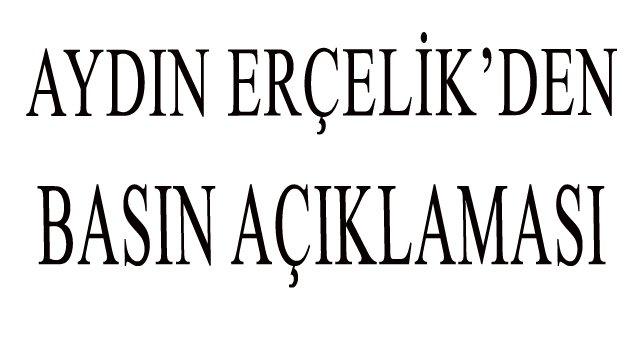 AYDIN ERÇELİK'DEN BASIN AÇIKLAMASI