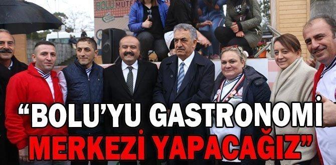 """""""BOLU'YU GASTRONOMİ MERKEZİ YAPACAĞIZ"""""""